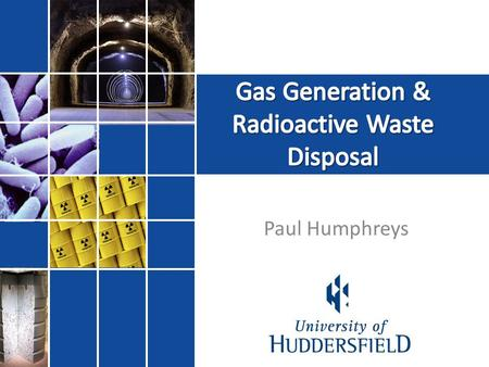 Paul Humphreys. Gas generation is a fundamental issue in radioactive waste disposal Direct impact on: – Waste processing and packaging – Facility design.