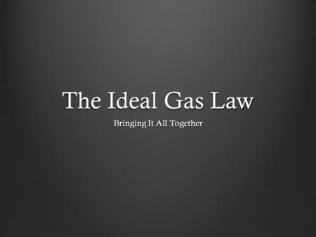The Ideal Gas Law Bringing It All Together. Objectives When you complete this presentation, you will be able to state the ideal gas law derive the ideal.