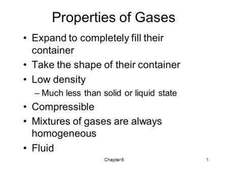 Chapter 61 Properties of Gases Expand to completely fill their container Take the shape of their container Low density –Much less than solid or liquid.