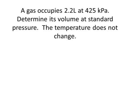 A gas occupies 2.2L at 425 kPa. Determine its volume at standard pressure. The temperature does not change.