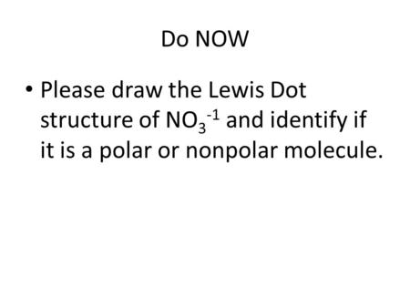 Do NOW Please draw the Lewis Dot structure of NO 3 -1 and identify if it is a polar or nonpolar molecule.