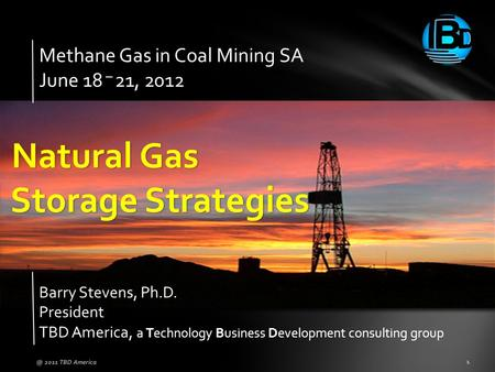 Methane Gas in Coal Mining SA June 18 – 21, 2012 Barry Stevens, Ph.D. President TBD America, a Technology Business Development consulting group 2011.