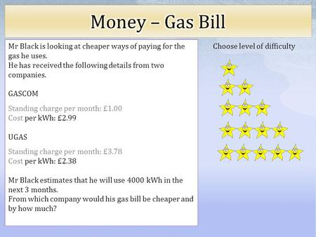 Choose level of difficulty Mr Black is looking at cheaper ways of paying for the gas he uses. He has received the following details from two companies.
