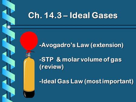 Ch. 14.3 – Ideal Gases -Avogadros Law (extension) -STP & molar volume of gas (review) -Ideal Gas Law (most important)