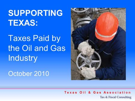 SUPPORTING TEXAS: Taxes Paid by the Oil and Gas Industry October 2010 T e x a s O i l & G a s A s s o c i a t i o n Tax & Fiscal Consulting.