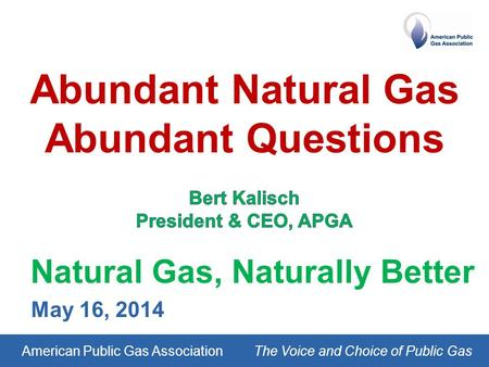 American Public Gas AssociationThe Voice and Choice of Public Gas Natural Gas, Naturally Better May 16, 2014.