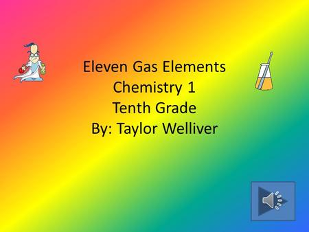 Eleven Gas Elements Chemistry 1 Tenth Grade By: Taylor Welliver.