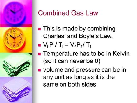 Combined Gas Law This is made by combining Charles and Boyles Law. This is made by combining Charles and Boyles Law. V i P i / T i = V f P f / T f V i.
