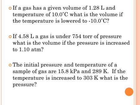 If a gas has a given volume of 1.28 L and temperature of 10.0˚C what is the volume if the temperature is lowered to -10.0˚C? If 4.58 L a gas is under 754.