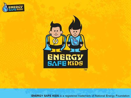 ENERGY SAFE KIDS is a registered trademark of National Energy Foundation TM.