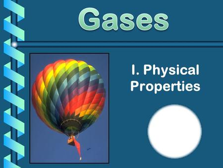 I. Physical Properties. Real vs. Ideal Gases: b Ideal gas = an imaginary gas that conforms perfectly to all the assumptions of the kinetic-molecular theory.