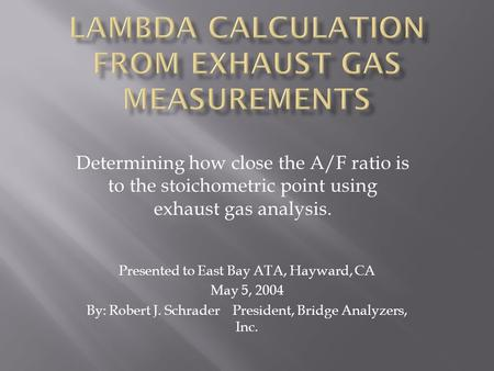 Determining how close the A/F ratio is to the stoichometric point using exhaust gas analysis. Presented to East Bay ATA, Hayward, CA May 5, 2004 By: Robert.
