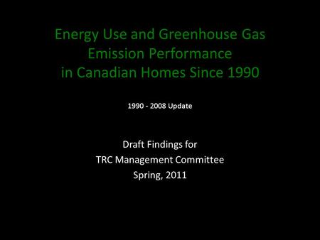 Energy Use and Greenhouse Gas Emission Performance in Canadian Homes Since 1990 1990 - 2008 Update Draft Findings for TRC Management Committee Spring,