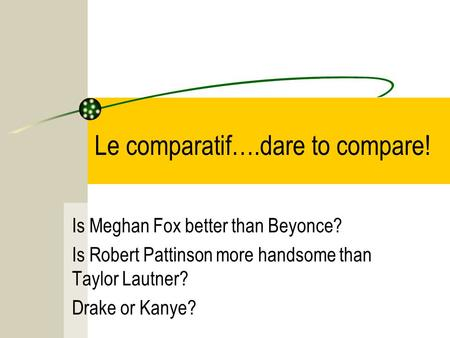 Le comparatif….dare to compare! Is Meghan Fox better than Beyonce? Is Robert Pattinson more handsome than Taylor Lautner? Drake or Kanye?