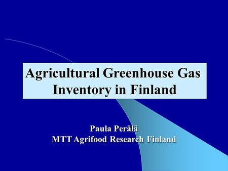 Paula Perälä MTT Agrifood Research Finland Agricultural Greenhouse Gas Inventory in Finland.
