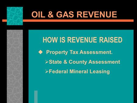 OIL & GAS REVENUE HOW IS REVENUE RAISED Property Tax Assessment. State & County Assessment Federal Mineral Leasing.