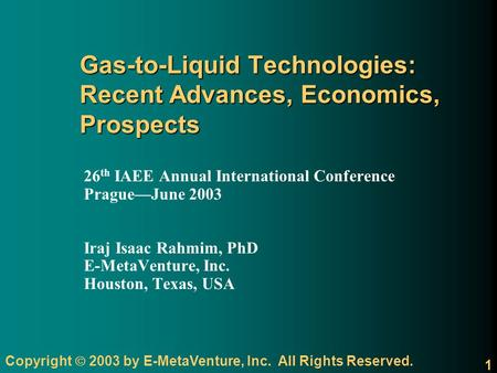 Copyright 2003 by E-MetaVenture, Inc. All Rights Reserved. 1 Gas-to-Liquid Technologies: Recent Advances, Economics, Prospects 26 th IAEE Annual International.