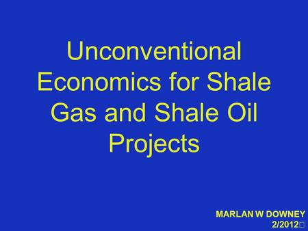 Unconventional Economics for Shale Gas and Shale Oil Projects MARLAN W DOWNEY 2/2012.