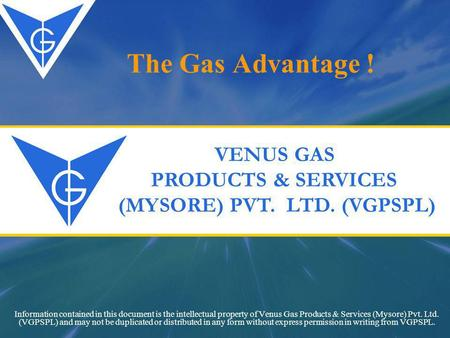 The Gas Advantage ! Information contained in this document is the intellectual property of Venus Gas Products & Services (Mysore) Pvt. Ltd. (VGPSPL) and.