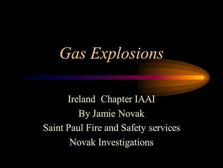 Gas Explosions Ireland Chapter IAAI By Jamie Novak Saint Paul Fire and Safety services Novak Investigations.