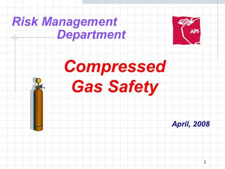 1 Risk Management Department Compressed Gas Safety April, 2008.