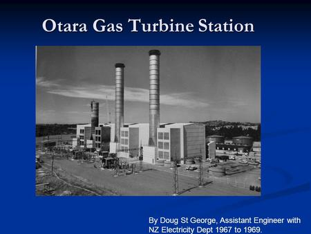 Otara Gas Turbine Station By Doug St George, Assistant Engineer with NZ Electricity Dept 1967 to 1969.
