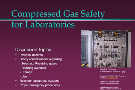 Compressed Gas Safety for Laboratories Discussion topics: Potential hazards Safety considerations regarding: - Selecting/ Receiving gases - Handling cylinders.
