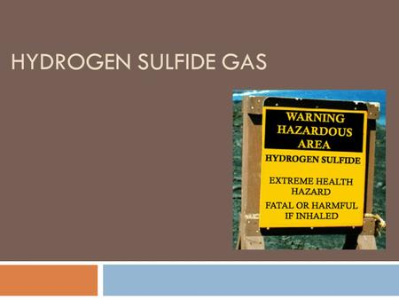 HYDROGEN SULFIDE GAS. H 2 S Describe H 2 S gas and where it is found: Hydrogen Sulfide is a highly toxic gas often associated with operations involving.