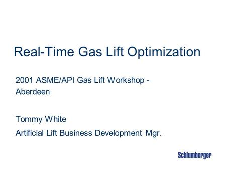 Real-Time Gas Lift Optimization 2001 ASME/API Gas Lift Workshop - Aberdeen Tommy White Artificial Lift Business Development Mgr.