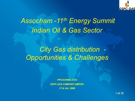 1 of 20 Assocham -11 th Energy Summit Indian Oil & Gas Sector City Gas distribution - Opportunities & Challenges PPG SARMA, CEO GSPC GAS COMPANY LIMITED.