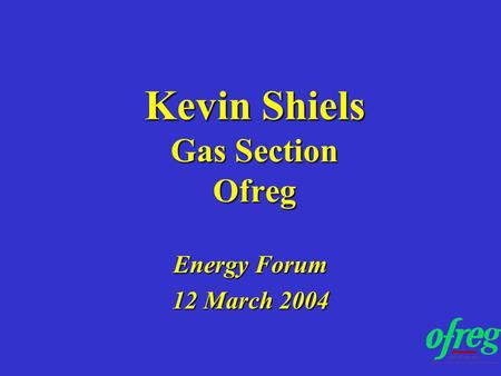 Kevin Shiels Gas Section Ofreg Energy Forum 12 March 2004.