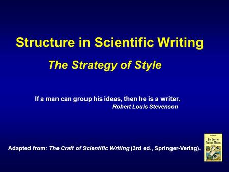 Structure in Scientific Writing Adapted from: The Craft of Scientific Writing (3rd ed., Springer-Verlag). If a man can group his ideas, then he is a writer.