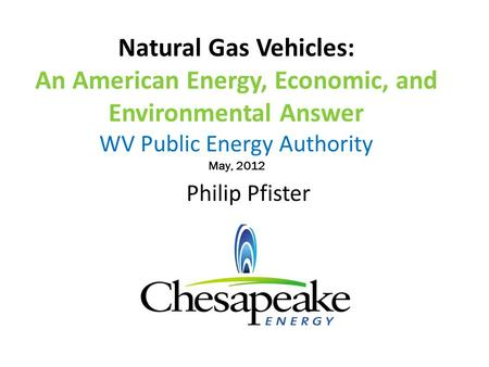 Natural Gas Vehicles: An American Energy, Economic, and Environmental Answer WV Public Energy Authority May, 2012 Philip Pfister.