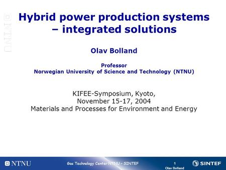 1 Bolland 1 Gas Technology Center NTNU – SINTEF Olav Bolland Hybrid power production systems – integrated solutions Olav Bolland Professor Norwegian University.