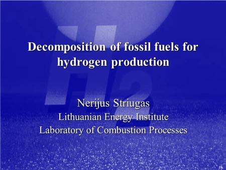 Decomposition of fossil fuels for hydrogen production Nerijus Striugas Lithuanian Energy Institute Laboratory of Combustion Processes.