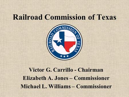 Railroad Commission of Texas Victor G. Carrillo - Chairman Elizabeth A. Jones – Commissioner Michael L. Williams – Commissioner.