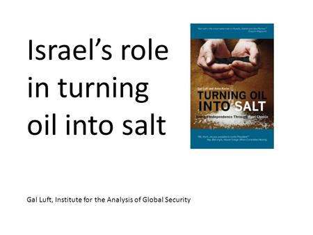 Israels role in turning oil into salt Gal Luft, Institute for the Analysis of Global Security.
