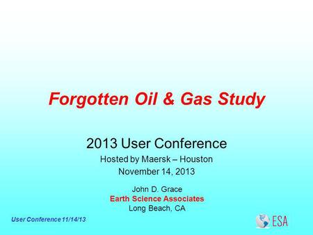 User Conference 11/14/13 Forgotten Oil & Gas Study John D. Grace Earth Science Associates Long Beach, CA 2013 User Conference Hosted by Maersk – Houston.