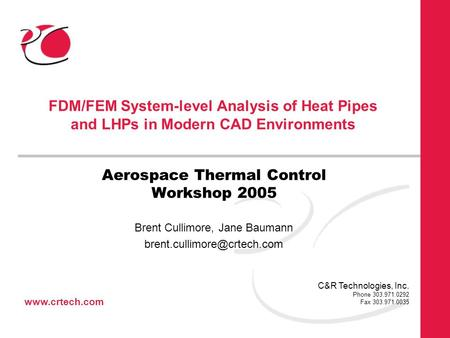 Www.crtech.com C&R Technologies, Inc. Phone 303.971.0292 Fax 303.971.0035 FDM/FEM System-level Analysis of Heat Pipes and LHPs in Modern CAD Environments.