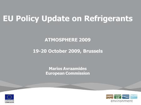 EU Policy Update on Refrigerants ATMOSPHERE 2009 19-20 October 2009, Brussels Marios Avraamides European Commission.