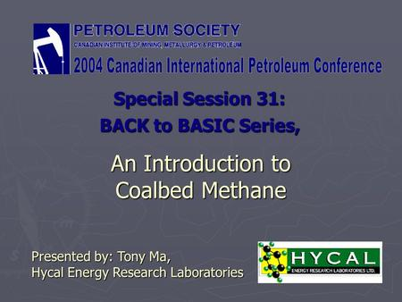 An Introduction to Coalbed Methane Special Session 31: Presented by: Tony Ma, Hycal Energy Research Laboratories BACK to BASIC Series,