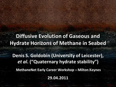 Diffusive Evolution of Gaseous and Hydrate Horizons of Methane in Seabed Denis S. Goldobin (University of Leicester), et al. (Quaternary hydrate stability)