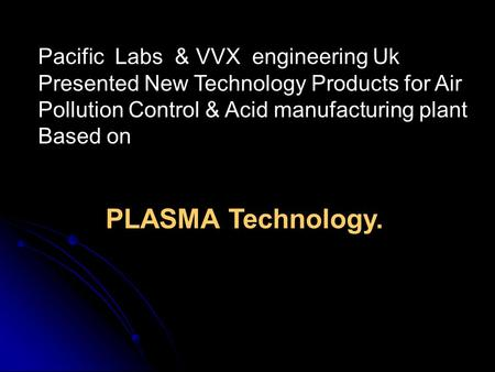 Pacific Labs & VVX engineering Uk Presented New Technology Products for Air Pollution Control & Acid manufacturing plant Based on PLASMA Technology.