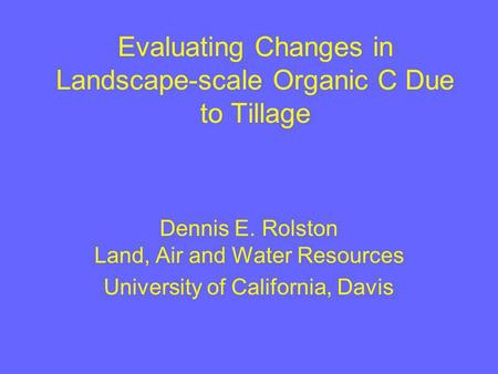 Evaluating Changes in Landscape-scale Organic C Due to Tillage Dennis E. Rolston Land, Air and Water Resources University of California, Davis.