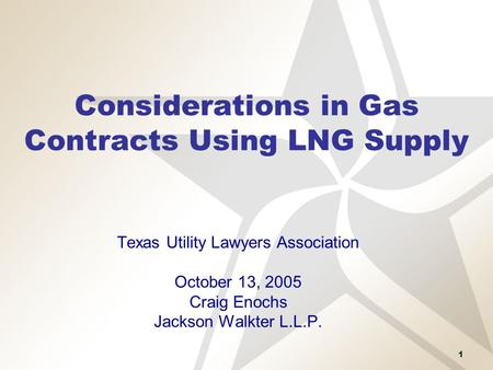 1 Considerations in Gas Contracts Using LNG Supply Texas Utility Lawyers Association October 13, 2005 Craig Enochs Jackson Walkter L.L.P.