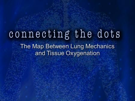 The Map Between Lung Mechanics and Tissue Oxygenation The Map Between Lung Mechanics and Tissue Oxygenation.