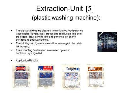 Extraction-Unit [5] (plastic washing machine): The plastics flakes are cleaned from migrated food particles (lactic acids, flavors, etc.), processing additives.