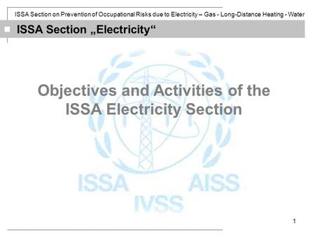 ISSA Section on Prevention of Occupational Risks due to Electricity – Gas - Long-Distance Heating - Water 1 ISSA Section Electricity Objectives and Activities.