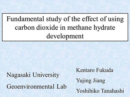 Fundamental study of the effect of using carbon dioxide in methane hydrate development Kentaro Fukuda Yujing Jiang Yoshihiko Tanahashi Nagasaki University.