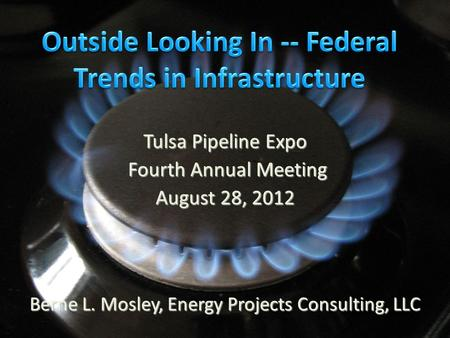Tulsa Pipeline Expo Fourth Annual Meeting Fourth Annual Meeting August 28, 2012 Berne L. Mosley, Energy Projects Consulting, LLC.
